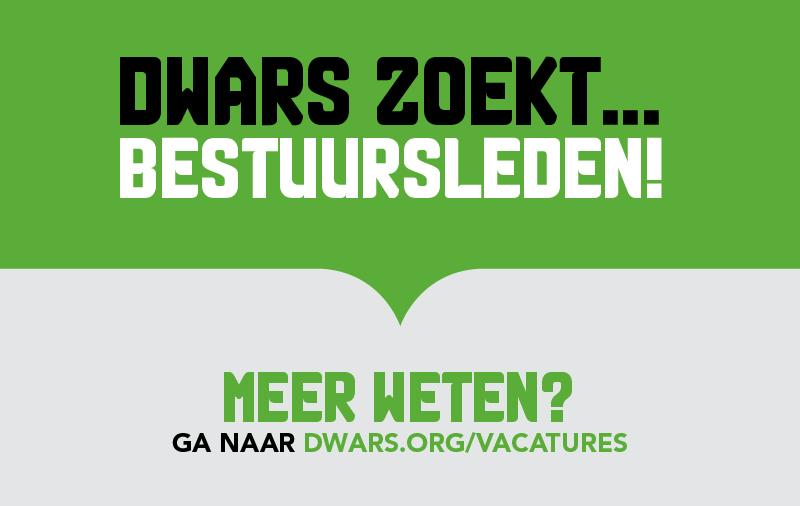 DWARS zoekt bestuursleden! zie dwars.org/vacatures voor meer informatie.